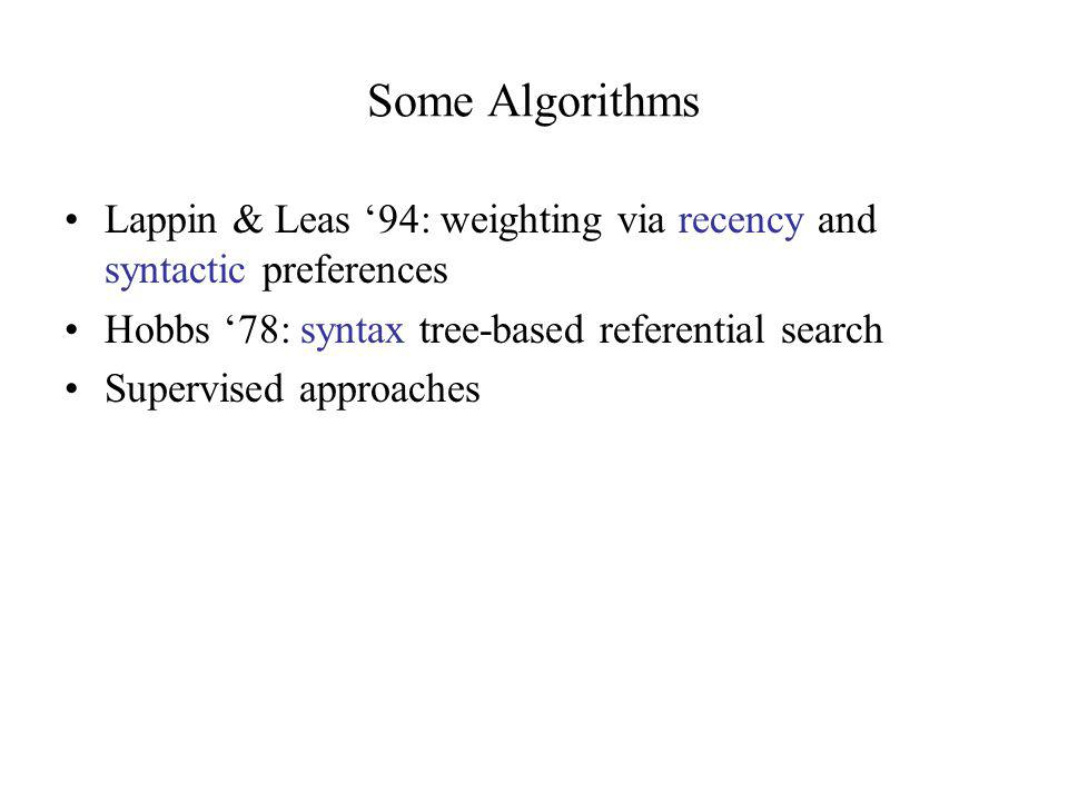 Some Algorithms Lappin & Leas '94: weighting via recency and syntactic preferences Hobbs '78: syntax tree-based referential search Supervised approaches
