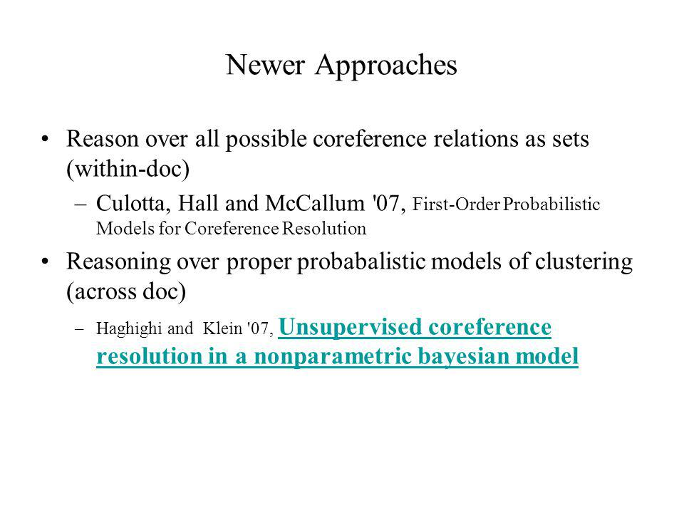 Newer Approaches Reason over all possible coreference relations as sets (within-doc) –Culotta, Hall and McCallum 07, First-Order Probabilistic Models for Coreference Resolution Reasoning over proper probabalistic models of clustering (across doc) –Haghighi and Klein 07, Unsupervised coreference resolution in a nonparametric bayesian model Unsupervised coreference resolution in a nonparametric bayesian model