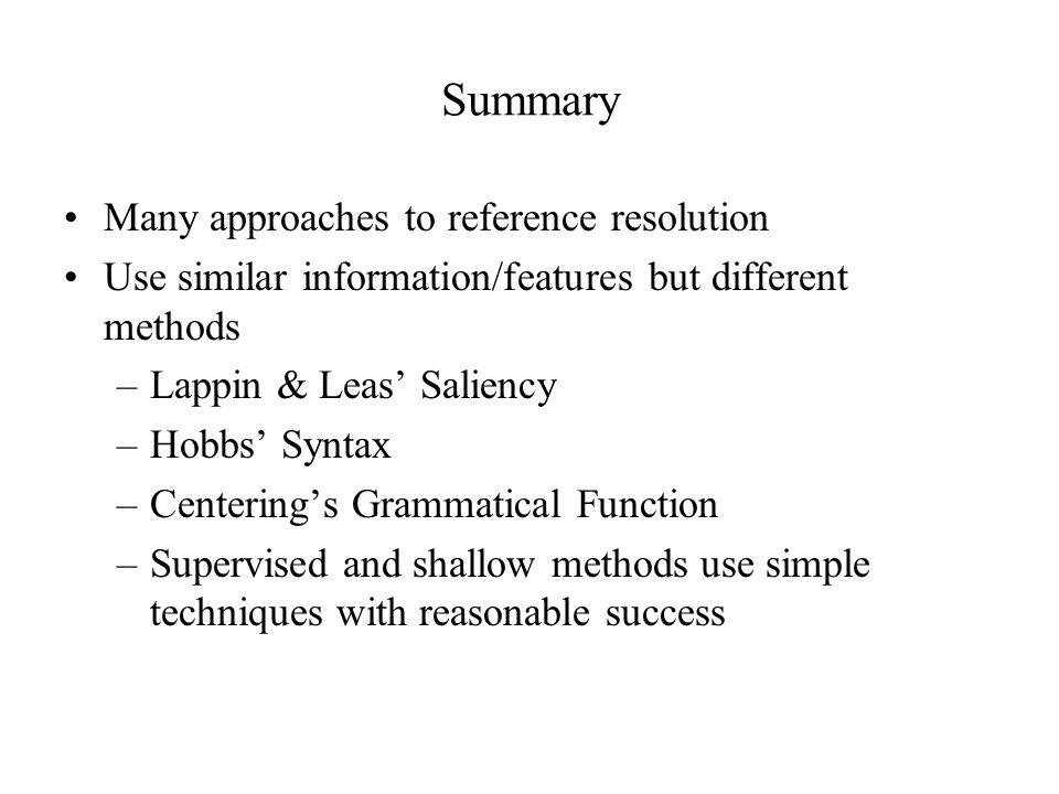 Summary Many approaches to reference resolution Use similar information/features but different methods –Lappin & Leas' Saliency –Hobbs' Syntax –Centering's Grammatical Function –Supervised and shallow methods use simple techniques with reasonable success