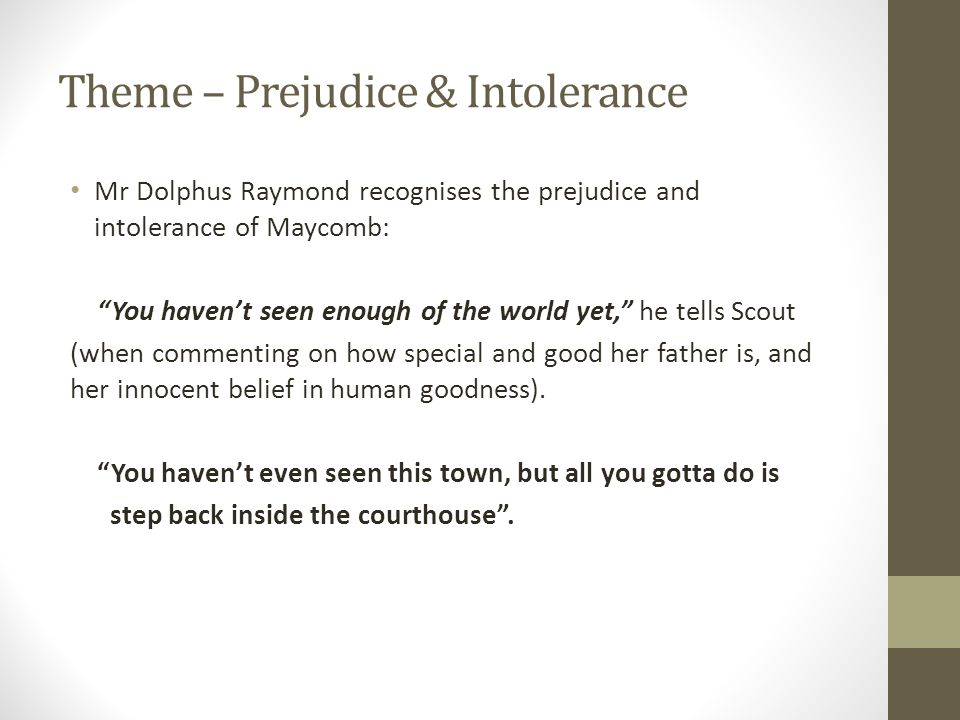 Theme – Prejudice & Intolerance Mr Dolphus Raymond recognises the prejudice and intolerance of Maycomb: You haven't seen enough of the world yet, he tells Scout (when commenting on how special and good her father is, and her innocent belief in human goodness).