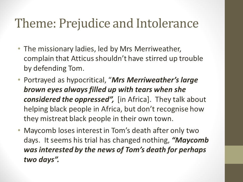 Theme: Prejudice and Intolerance The missionary ladies, led by Mrs Merriweather, complain that Atticus shouldn't have stirred up trouble by defending Tom.