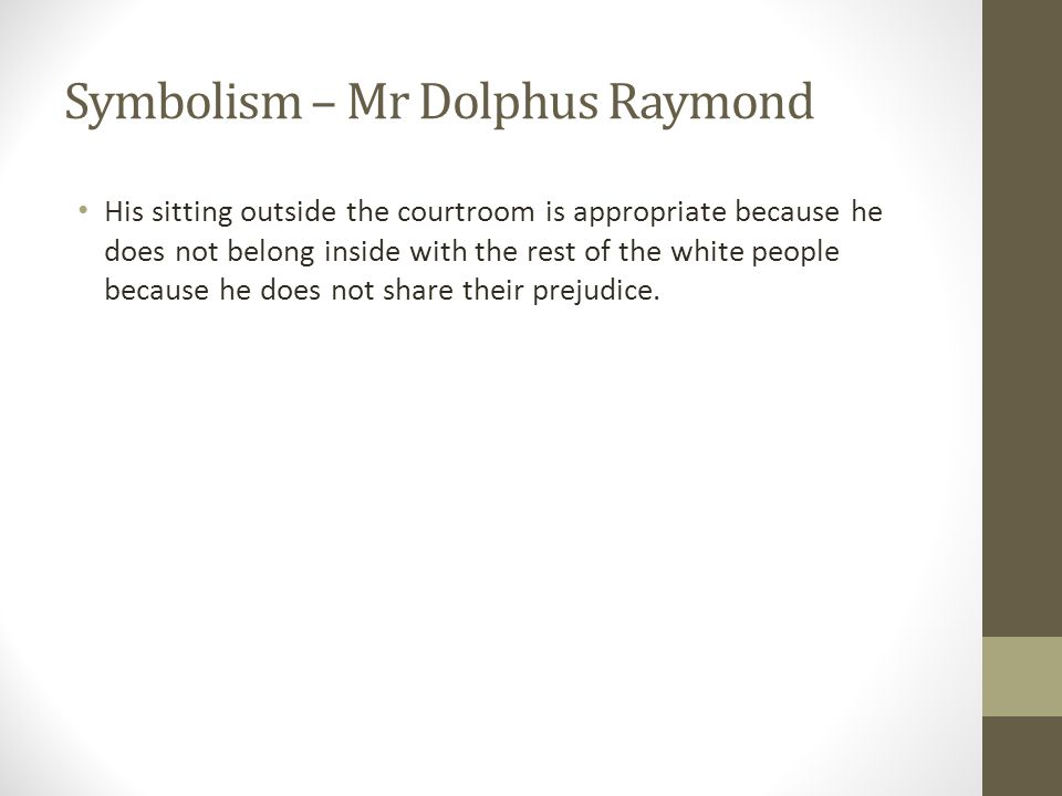 Symbolism – Mr Dolphus Raymond His sitting outside the courtroom is appropriate because he does not belong inside with the rest of the white people because he does not share their prejudice.