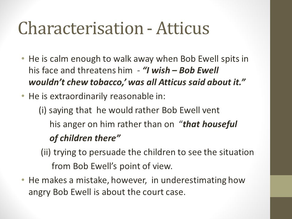Characterisation - Atticus He is calm enough to walk away when Bob Ewell spits in his face and threatens him - I wish – Bob Ewell wouldn't chew tobacco,' was all Atticus said about it. He is extraordinarily reasonable in: (i) saying that he would rather Bob Ewell vent his anger on him rather than on that houseful of children there (ii) trying to persuade the children to see the situation from Bob Ewell's point of view.