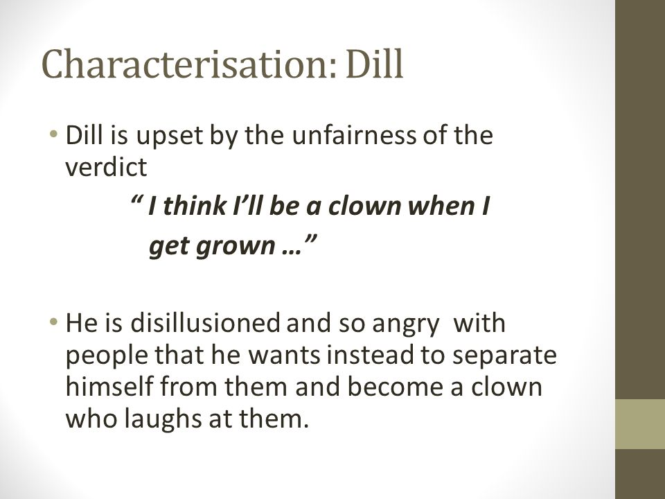 Characterisation: Dill Dill is upset by the unfairness of the verdict I think I'll be a clown when I get grown … He is disillusioned and so angry with people that he wants instead to separate himself from them and become a clown who laughs at them.