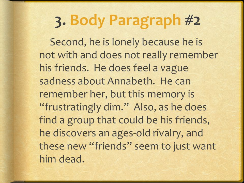 3. Body Paragraph #2 Second, he is lonely because he is not with and does not really remember his friends. He does feel a vague sadness about Annabeth