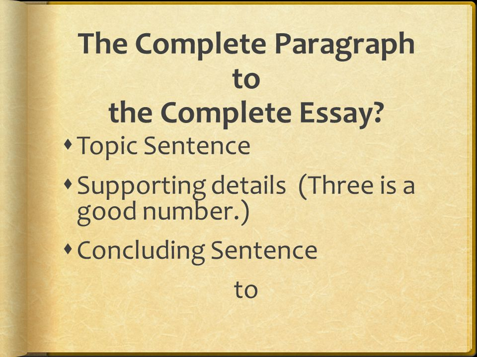 The Complete Paragraph to the Complete Essay?  Topic Sentence  Supporting details (Three is a good number.)  Concluding Sentence to