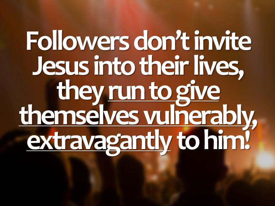 Followers don't invite Jesus into their lives, they run to give themselves vulnerably, extravagantly to him!