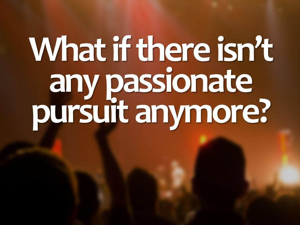 What if there isn't any passionate pursuit anymore