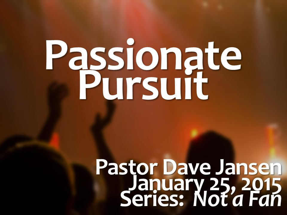 PassionatePursuit Pastor Dave Jansen January 25, 2015 Series: Not a Fan
