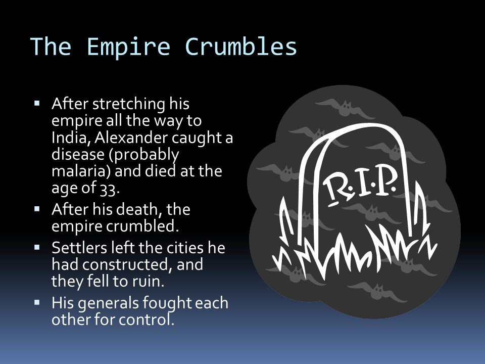 The Empire Crumbles  After stretching his empire all the way to India, Alexander caught a disease (probably malaria) and died at the age of 33.