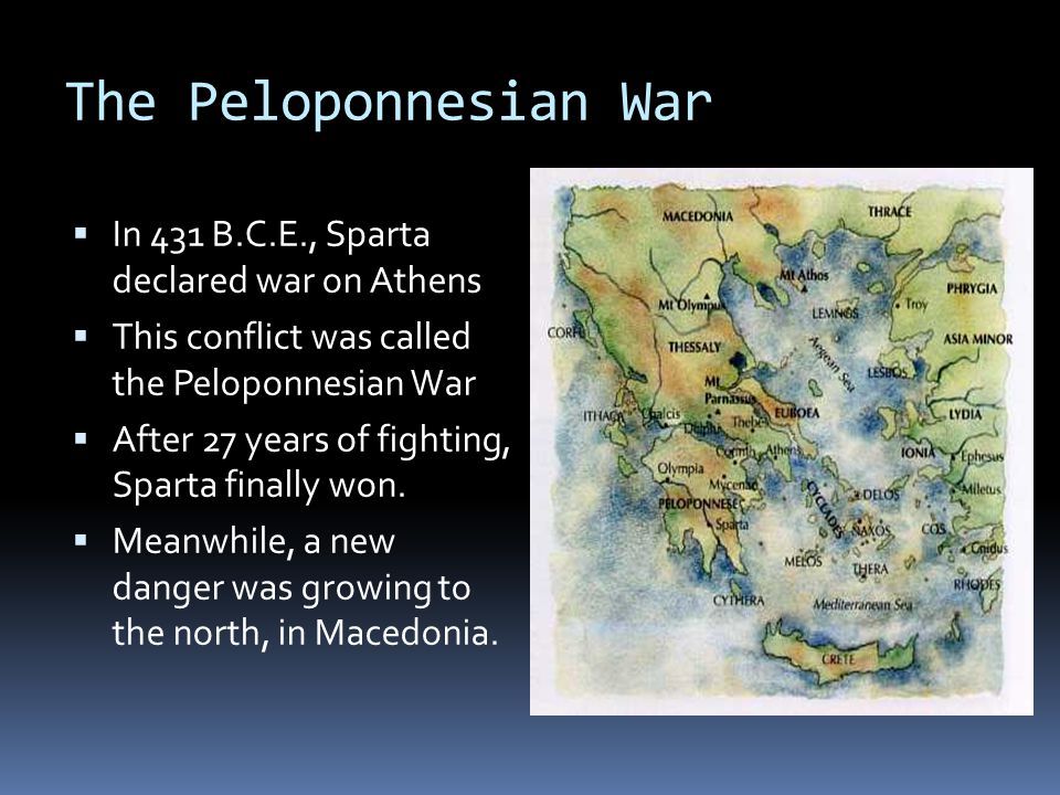 The Peloponnesian War  In 431 B.C.E., Sparta declared war on Athens  This conflict was called the Peloponnesian War  After 27 years of fighting, Sparta finally won.