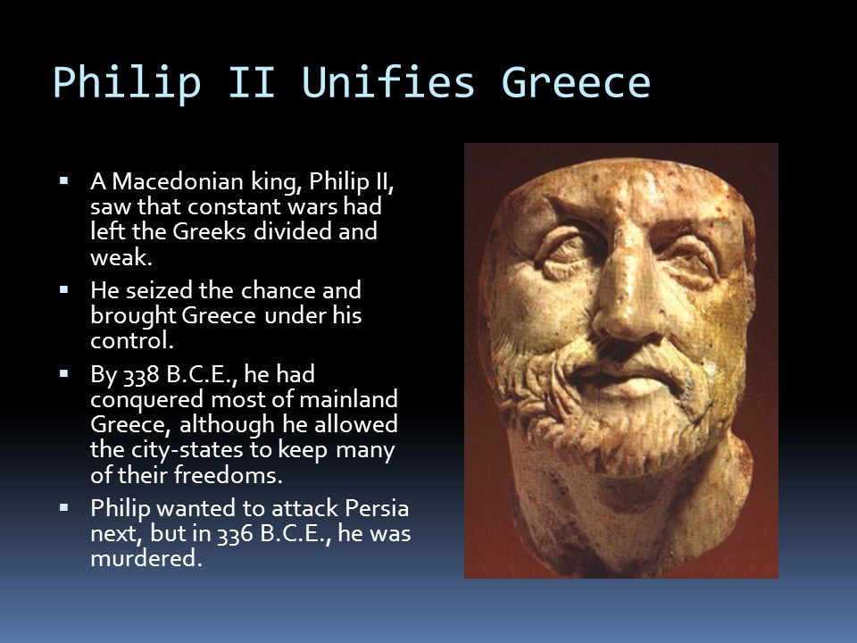 Philip II Unifies Greece  A Macedonian king, Philip II, saw that constant wars had left the Greeks divided and weak.