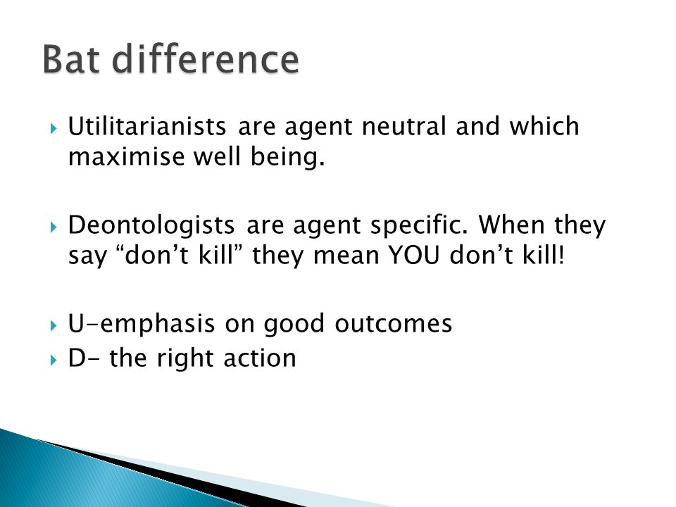 """ Utilitarianists are agent neutral and which maximise well being.  Deontologists are agent specific. When they say """"don't kill"""" they mean YOU don't"""