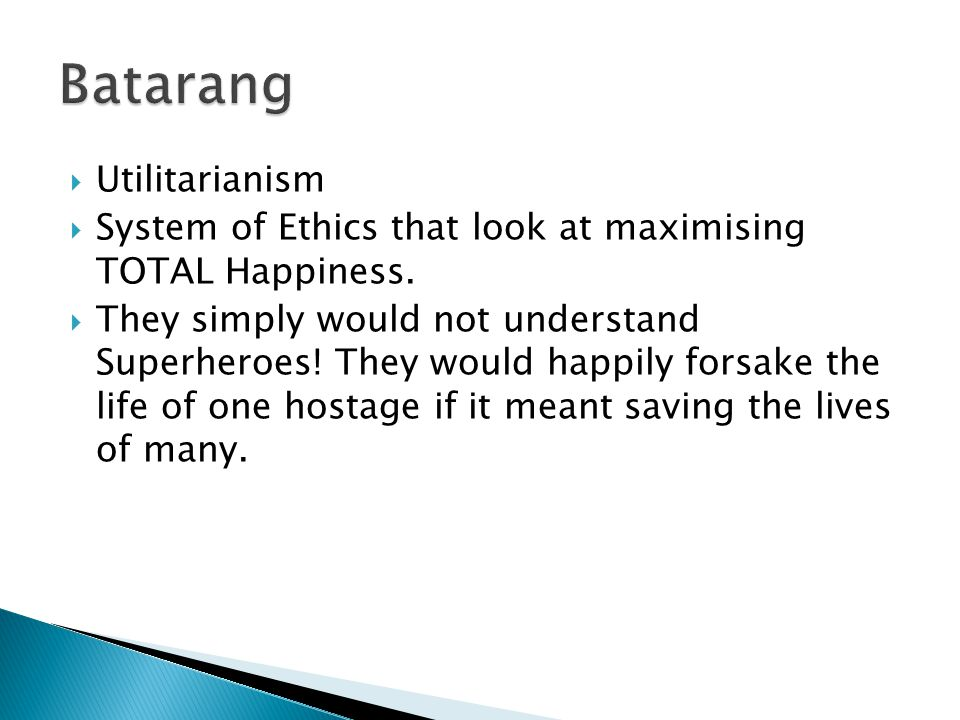  Utilitarianism  System of Ethics that look at maximising TOTAL Happiness.  They simply would not understand Superheroes! They would happily forsak