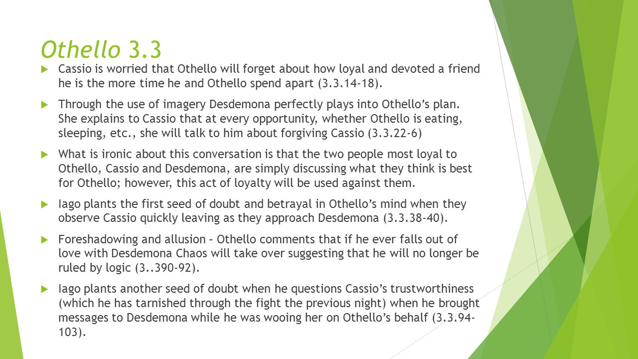 Othello 3.3  Cassio is worried that Othello will forget about how loyal and devoted a friend he is the more time he and Othello spend apart (3.3.14-18).