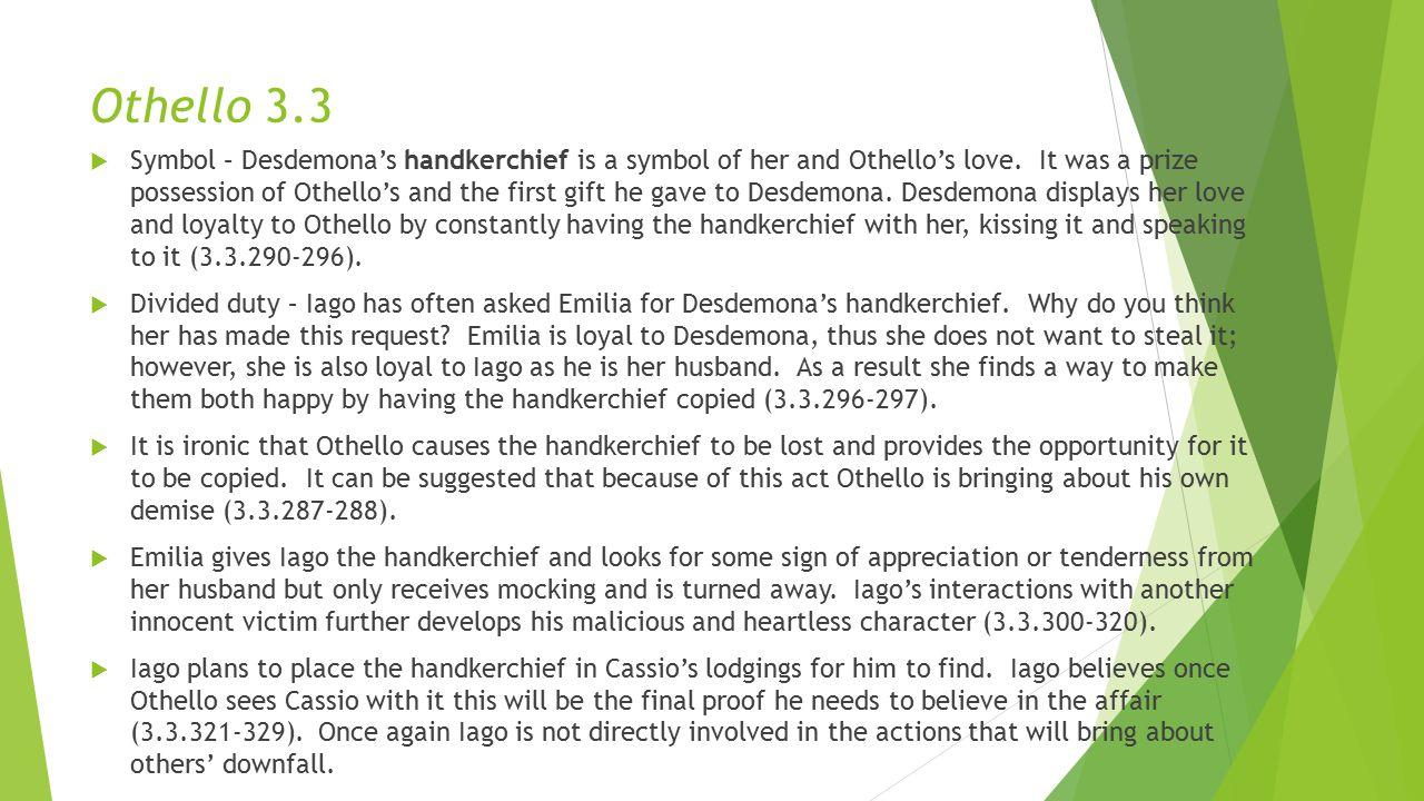 Othello 3.3  Symbol – Desdemona's handkerchief is a symbol of her and Othello's love.