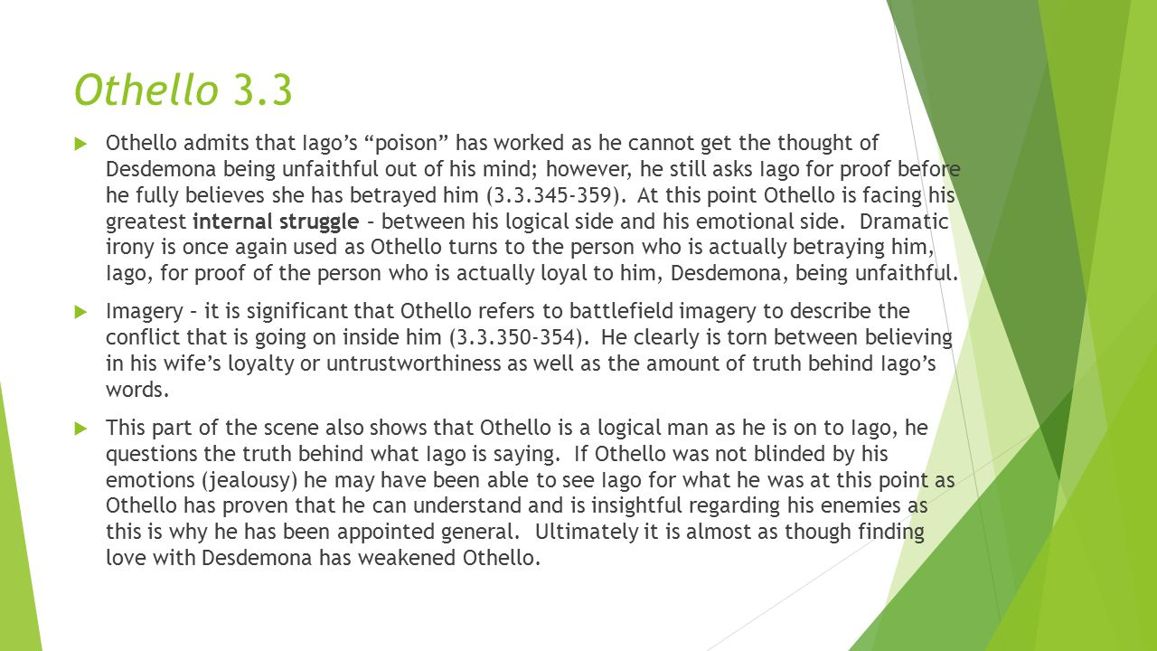 Othello 3.3  Othello admits that Iago's poison has worked as he cannot get the thought of Desdemona being unfaithful out of his mind; however, he still asks Iago for proof before he fully believes she has betrayed him (3.3.345-359).