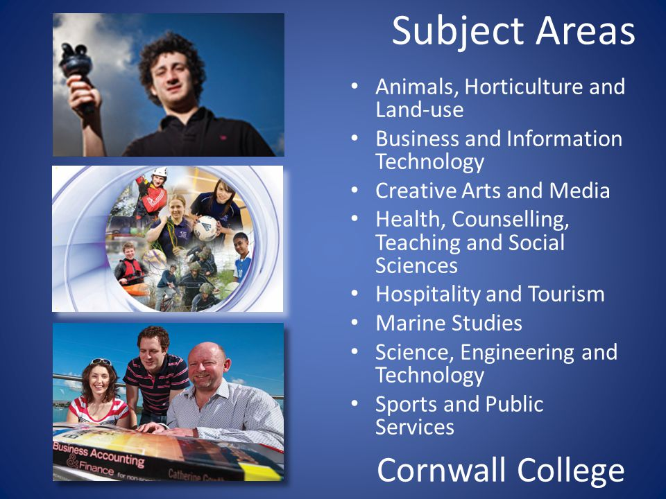 Subject Areas Animals, Horticulture and Land-use Business and Information Technology Creative Arts and Media Health, Counselling, Teaching and Social Sciences Hospitality and Tourism Marine Studies Science, Engineering and Technology Sports and Public Services Cornwall College