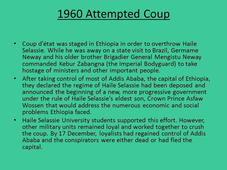 1960 Attempted Coup Coup d état was staged in Ethiopia in order to overthrow Haile Selassie.