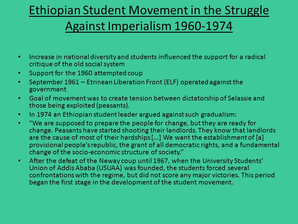 Ethiopian Student Movement in the Struggle Against Imperialism 1960-1974 Increase in national diversity and students influenced the support for a radical critique of the old social system Support for the 1960 attempted coup September 1961 – Etrinean Liberation Front (ELF) operated against the government Goal of movement was to create tension between dictatorship of Selassie and those being exploited (peasants).