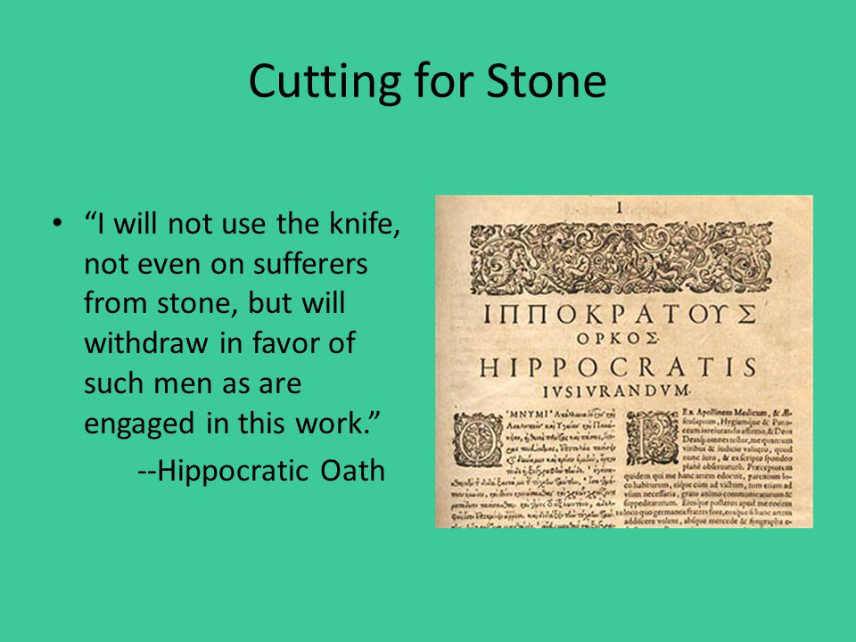 Cutting for Stone I will not use the knife, not even on sufferers from stone, but will withdraw in favor of such men as are engaged in this work. --Hippocratic Oath