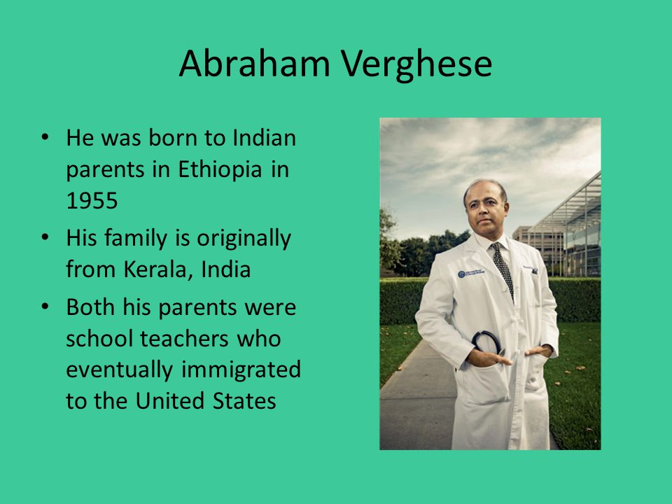 Abraham Verghese He was born to Indian parents in Ethiopia in 1955 His family is originally from Kerala, India Both his parents were school teachers who eventually immigrated to the United States