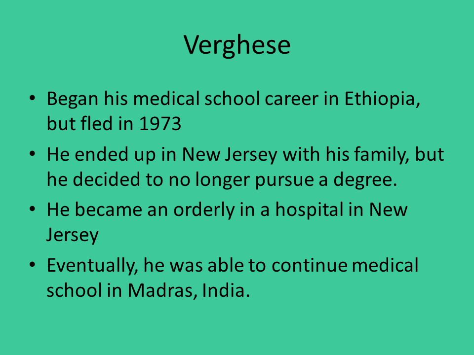 Verghese Began his medical school career in Ethiopia, but fled in 1973 He ended up in New Jersey with his family, but he decided to no longer pursue a degree.