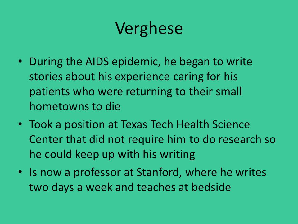 Verghese During the AIDS epidemic, he began to write stories about his experience caring for his patients who were returning to their small hometowns to die Took a position at Texas Tech Health Science Center that did not require him to do research so he could keep up with his writing Is now a professor at Stanford, where he writes two days a week and teaches at bedside