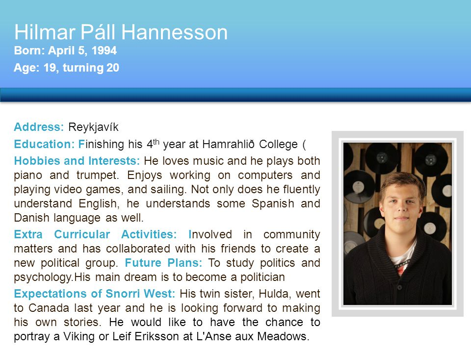 Address: Reykjavík Education: Finishing his 4 th year at Hamrahlið College ( Hobbies and Interests: He loves music and he plays both piano and trumpet.