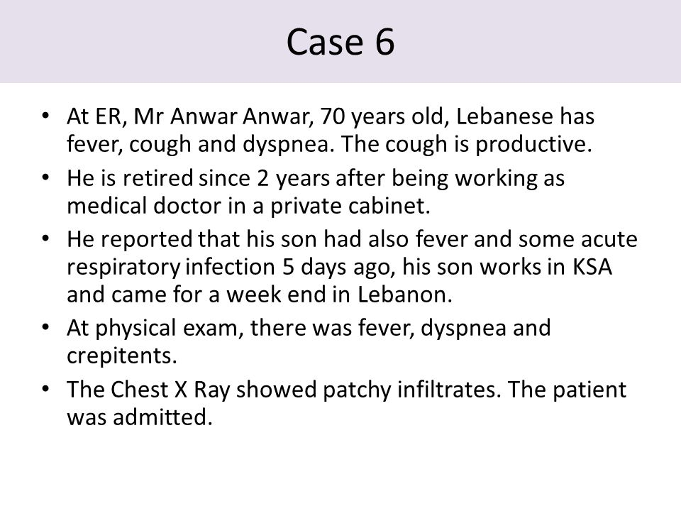 Case 6 At ER, Mr Anwar Anwar, 70 years old, Lebanese has fever, cough and dyspnea. The cough is productive. He is retired since 2 years after being wo