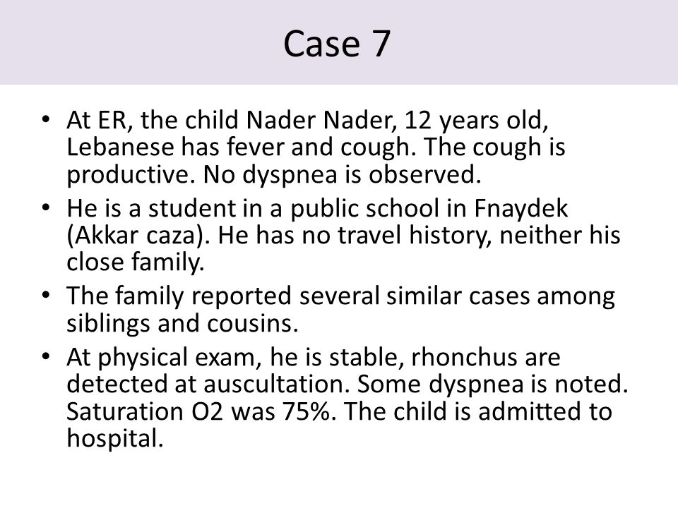 Case 7 At ER, the child Nader Nader, 12 years old, Lebanese has fever and cough.