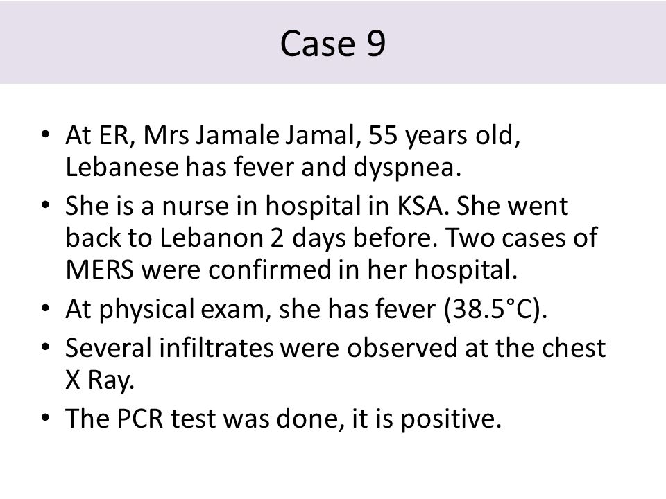 Case 9 At ER, Mrs Jamale Jamal, 55 years old, Lebanese has fever and dyspnea. She is a nurse in hospital in KSA. She went back to Lebanon 2 days befor
