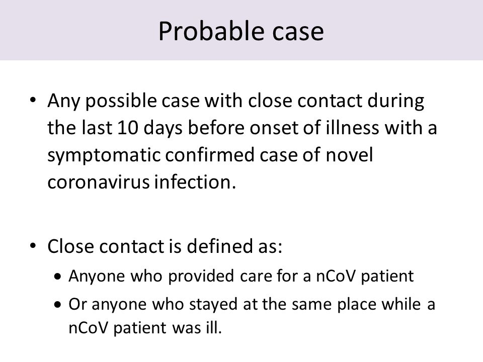 Probable case Any possible case with close contact during the last 10 days before onset of illness with a symptomatic confirmed case of novel coronavirus infection.