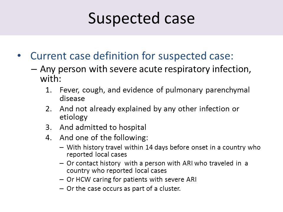 Suspected case Current case definition for suspected case: – Any person with severe acute respiratory infection, with: 1.Fever, cough, and evidence of pulmonary parenchymal disease 2.And not already explained by any other infection or etiology 3.And admitted to hospital 4.And one of the following: – With history travel within 14 days before onset in a country who reported local cases – Or contact history with a person with ARI who traveled in a country who reported local cases – Or HCW caring for patients with severe ARI – Or the case occurs as part of a cluster.