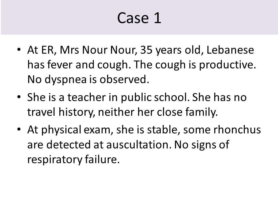 Case 1 At ER, Mrs Nour Nour, 35 years old, Lebanese has fever and cough. The cough is productive. No dyspnea is observed. She is a teacher in public s