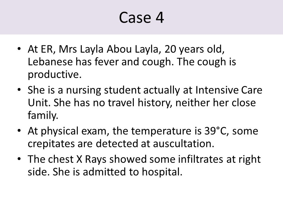 Case 4 At ER, Mrs Layla Abou Layla, 20 years old, Lebanese has fever and cough. The cough is productive. She is a nursing student actually at Intensiv