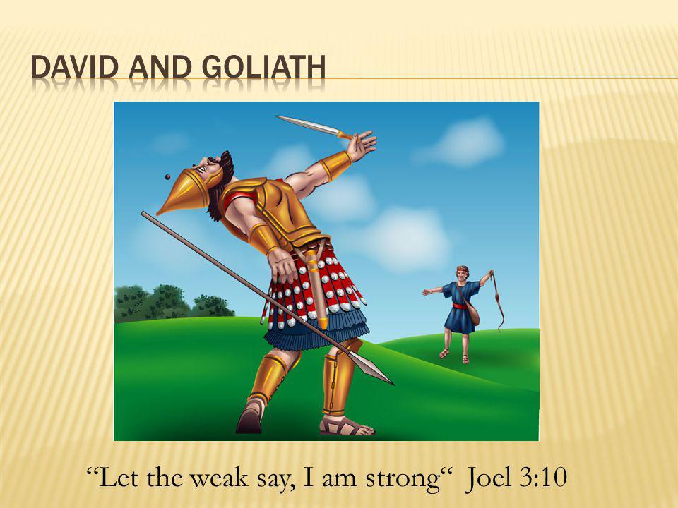  Let the weak say, I am strong Joel 3:10