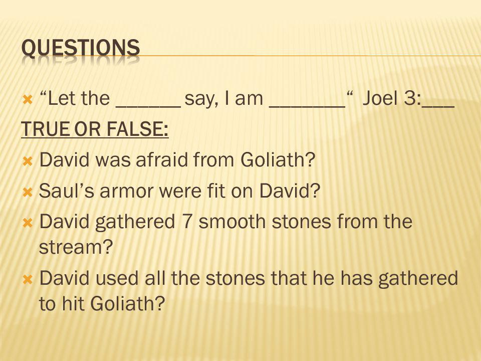 " ""Let the ______ say, I am _______"" Joel 3:___ TRUE OR FALSE:  David was afraid from Goliath?  Saul's armor were fit on David?  David gathered 7 s"