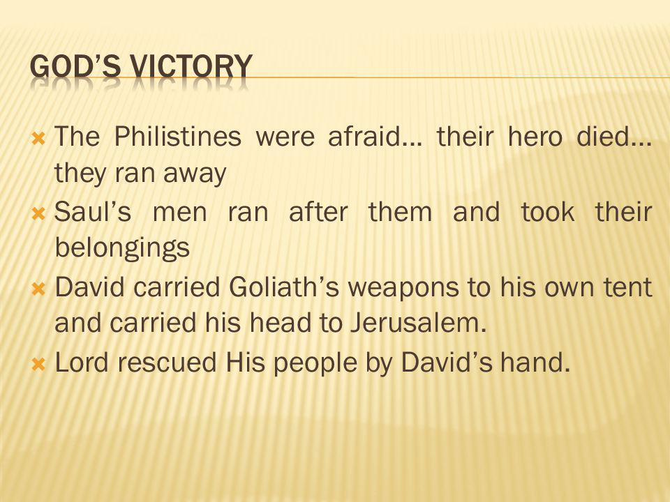  The Philistines were afraid... their hero died... they ran away  Saul's men ran after them and took their belongings  David carried Goliath's weap