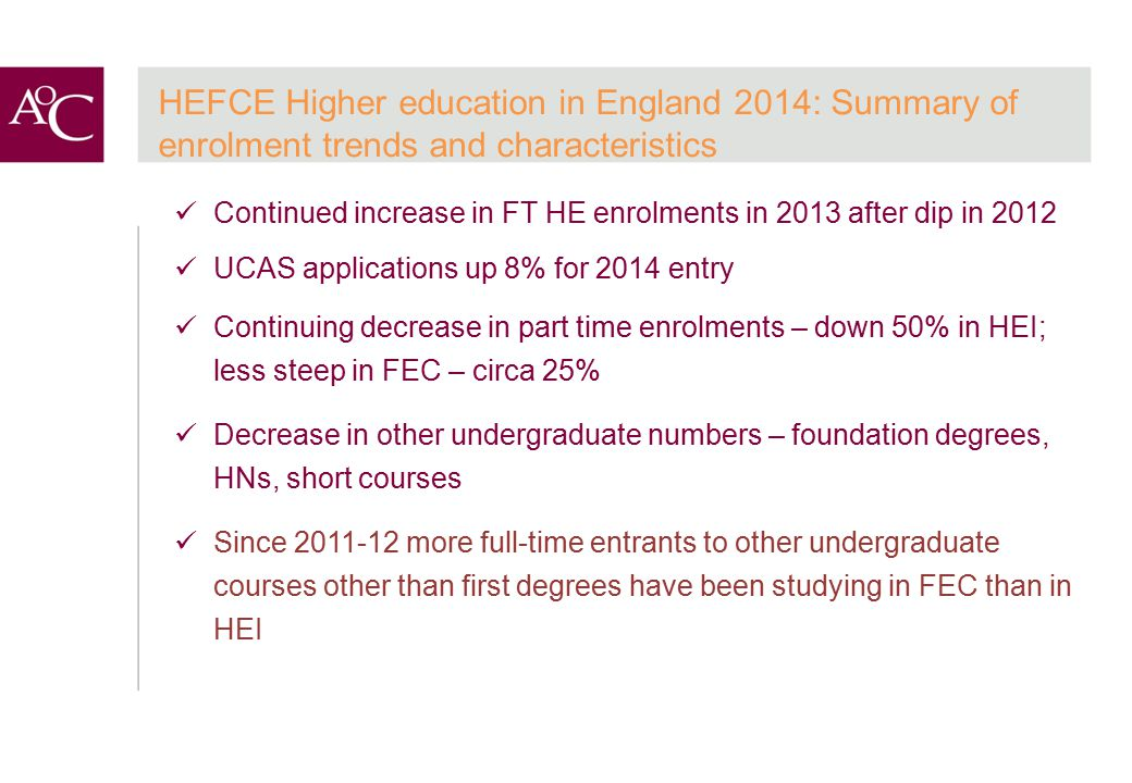 HEFCE Higher education in England 2014: Summary of enrolment trends and characteristics Continued increase in FT HE enrolments in 2013 after dip in 2012 UCAS applications up 8% for 2014 entry Continuing decrease in part time enrolments – down 50% in HEI; less steep in FEC – circa 25% Decrease in other undergraduate numbers – foundation degrees, HNs, short courses Since 2011-12 more full-time entrants to other undergraduate courses other than first degrees have been studying in FEC than in HEI