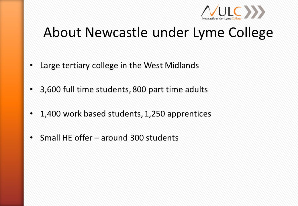 About Newcastle under Lyme College Large tertiary college in the West Midlands 3,600 full time students, 800 part time adults 1,400 work based student