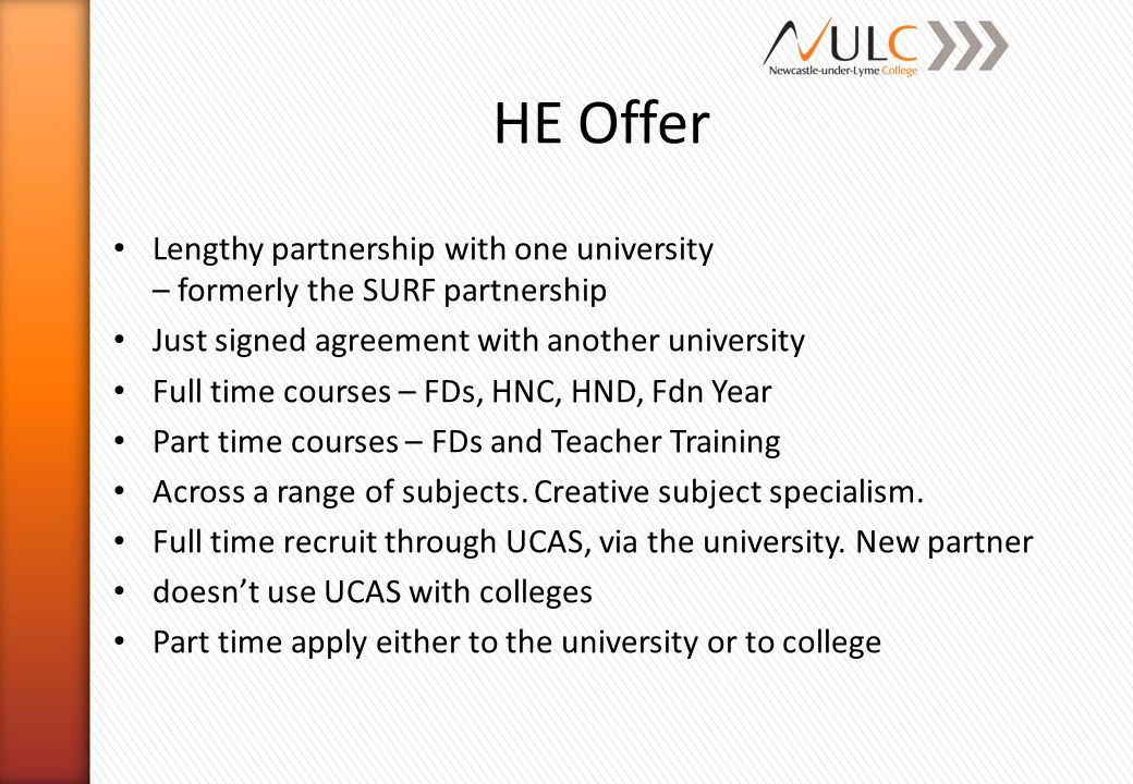 HE Offer Lengthy partnership with one university – formerly the SURF partnership Just signed agreement with another university Full time courses – FDs