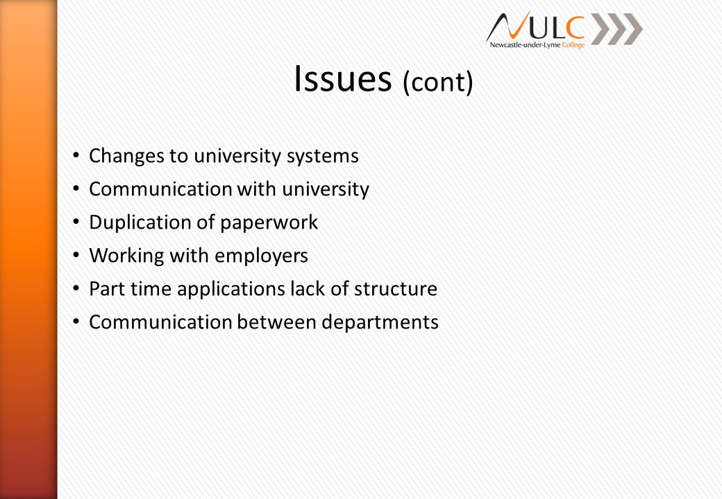 Issues (cont) Changes to university systems Communication with university Duplication of paperwork Working with employers Part time applications lack of structure Communication between departments