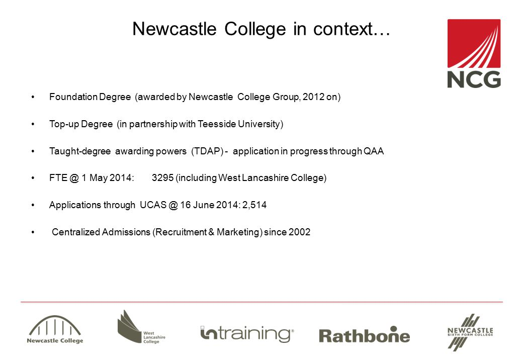 Newcastle College in context… Foundation Degree (awarded by Newcastle College Group, 2012 on) Top-up Degree (in partnership with Teesside University) Taught-degree awarding powers (TDAP) - application in progress through QAA FTE @ 1 May 2014:3295 (including West Lancashire College) Applications through UCAS @ 16 June 2014: 2,514 Centralized Admissions (Recruitment & Marketing) since 2002