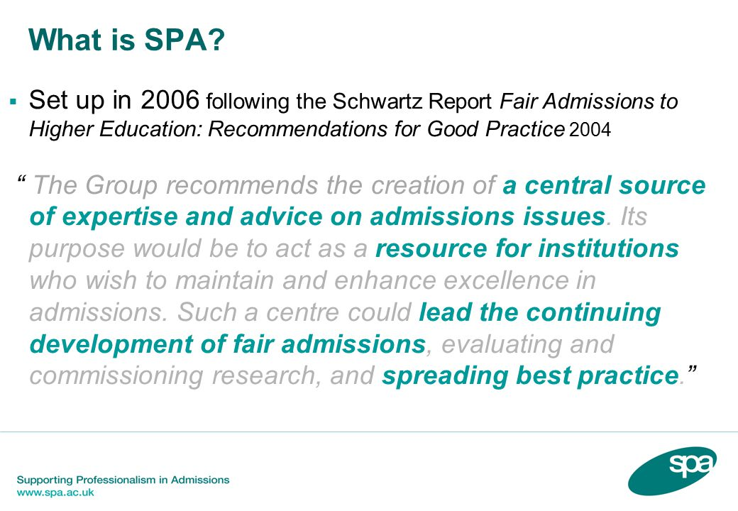 """What is SPA?  Set up in 2006 following the Schwartz Report Fair Admissions to Higher Education: Recommendations for Good Practice 2004 """" The Group re"""