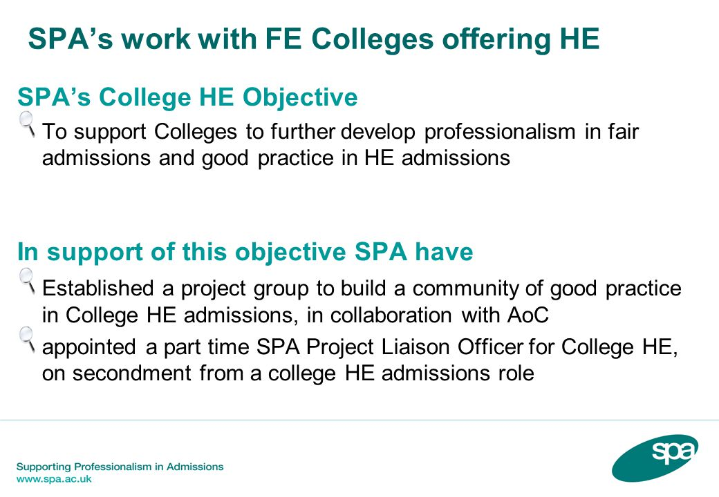 SPA's work with FE Colleges offering HE SPA's College HE Objective To support Colleges to further develop professionalism in fair admissions and good