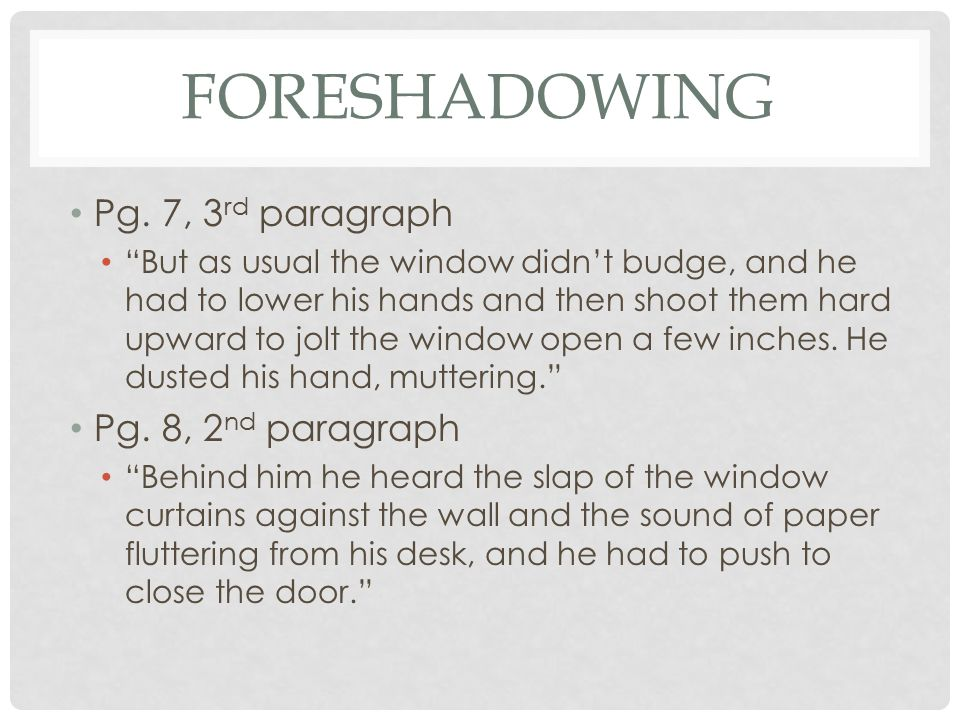 """FORESHADOWING Pg. 7, 3 rd paragraph """"But as usual the window didn't budge, and he had to lower his hands and then shoot them hard upward to jolt the w"""