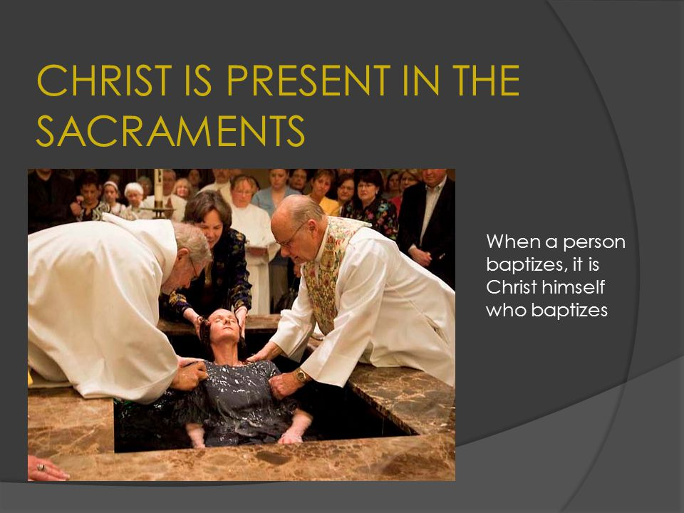 CHRIST IS PRESENT IN THE SACRAMENTS When a person baptizes, it is Christ himself who baptizes