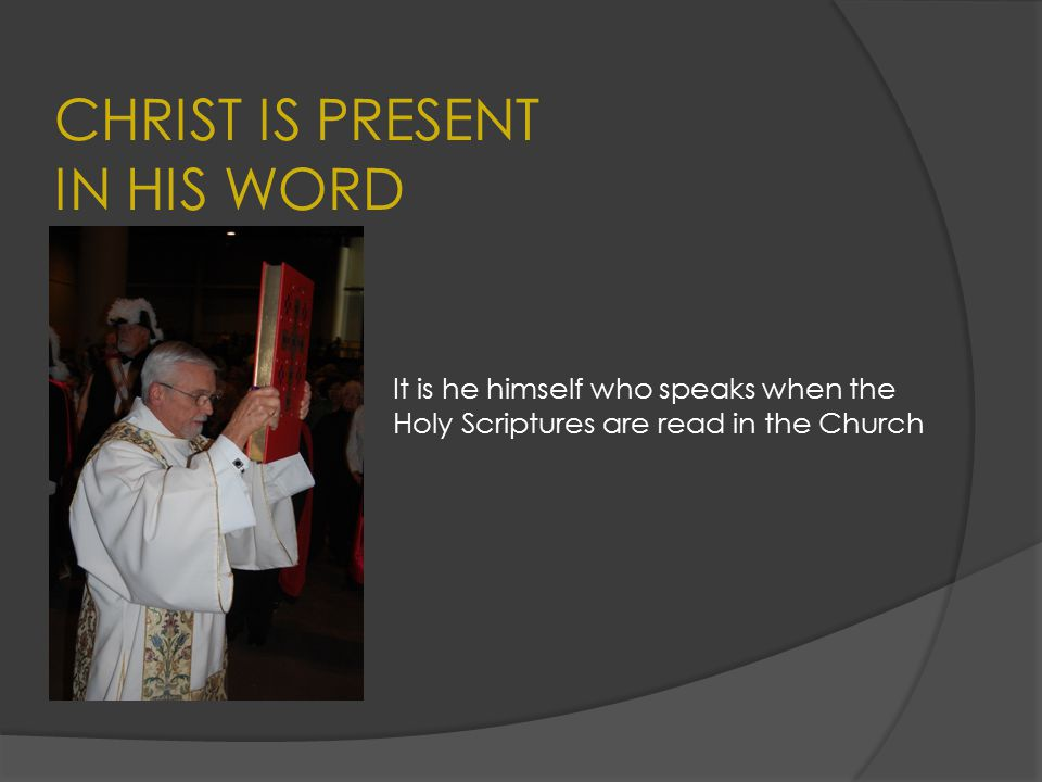 CHRIST IS PRESENT IN HIS WORD It is he himself who speaks when the Holy Scriptures are read in the Church
