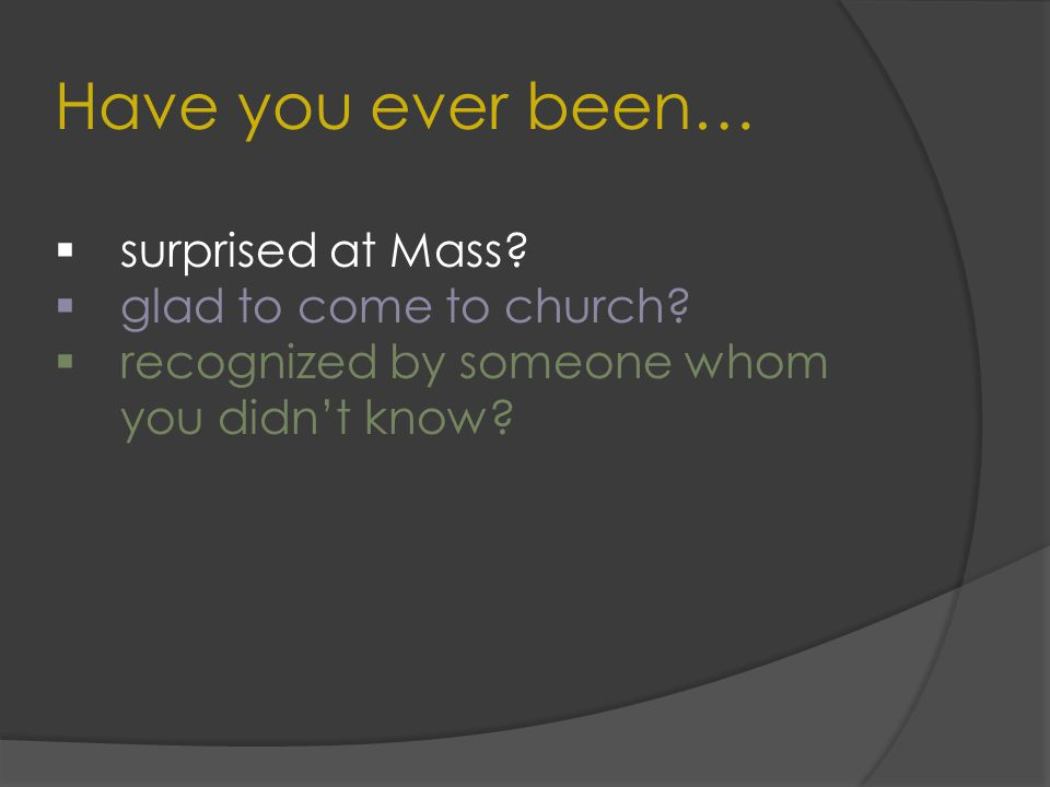 Have you ever been…  surprised at Mass.  glad to come to church.